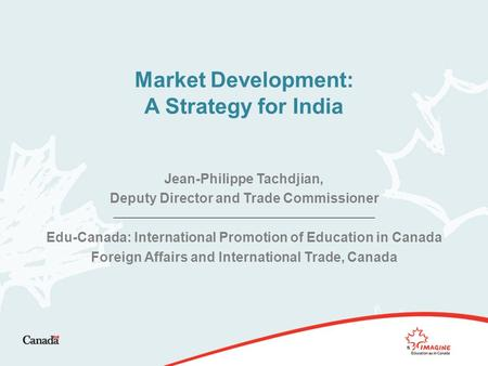 Market Development: A Strategy for India Jean-Philippe Tachdjian, Deputy Director and Trade Commissioner Edu-Canada: International Promotion of Education.