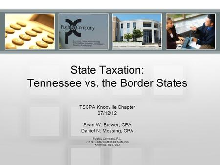 State Taxation: Tennessee vs. the Border States TSCPA Knoxville Chapter 07/12/12 Sean W. Brewer, CPA Daniel N. Messing, CPA Pugh & Company, P.C. 315 N.