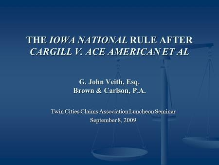 THE IOWA NATIONAL RULE AFTER CARGILL V. ACE AMERICAN ET AL G. John Veith, Esq. Brown & Carlson, P.A. Twin Cities Claims Association Luncheon Seminar September.