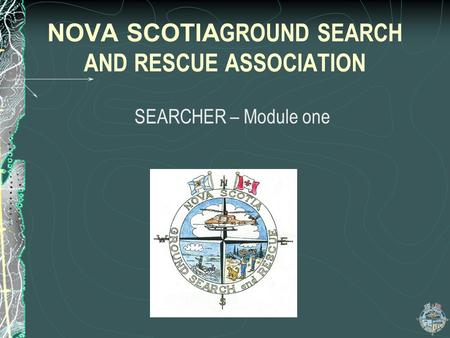 NOVA SCOTIA GROUND SEARCH AND RESCUE ASSOCIATION SEARCHER – Module one.