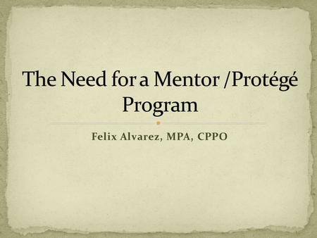 Felix Alvarez, MPA, CPPO. What is a Mentor/Protégé Why the need and benefits of participating? Possible Activities Open Discussion Next Steps Questions.