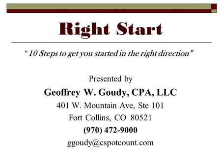 Right Start 10 Steps to get you started in the right direction Presented by Geoffrey W. Goudy, CPA, LLC 401 W. Mountain Ave, Ste 101 Fort Collins, CO 80521.