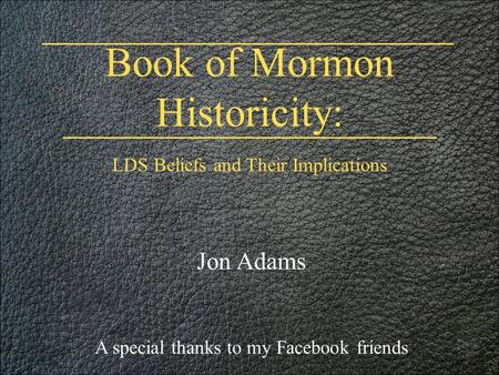 Book of Mormon Historicity: Jon Adams A special thanks to my Facebook friends LDS Beliefs and Their Implications.