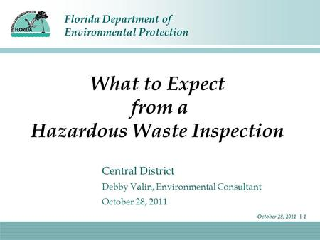 Florida Department of Environmental Protection October 28, 2011 | 1 What to Expect from a Hazardous Waste Inspection Central District Debby Valin, Environmental.