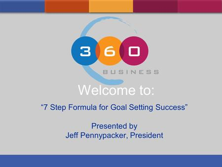 7 Step Formula for Goal Setting Success Presented by Jeff Pennypacker, President Welcome to:
