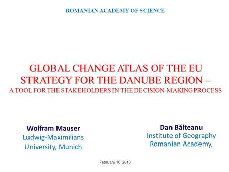 GLOBAL CHANGE ATLAS OF THE EU STRATEGY FOR THE DANUBE REGION – A TOOL FOR THE STAKEHOLDERS IN THE DECISION-MAKING PROCESS Dan B ă lteanu Institute of Geography.