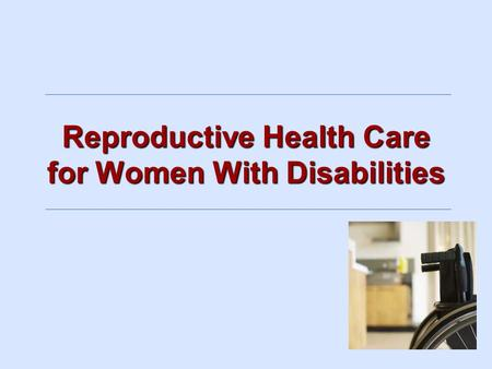 Reproductive Health Care for Women With Disabilities.