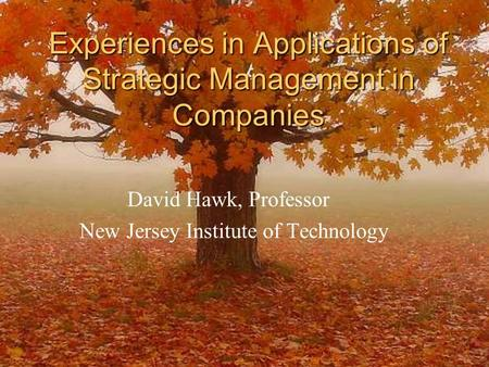 Experiences in Applications of Strategic Management in Companies David Hawk, Professor New Jersey Institute of Technology.