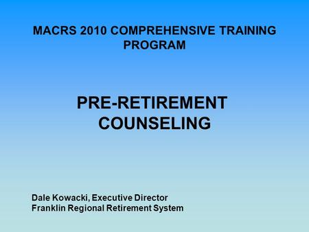 MACRS 2010 COMPREHENSIVE TRAINING PROGRAM PRE-RETIREMENT COUNSELING Dale Kowacki, Executive Director Franklin Regional Retirement System.