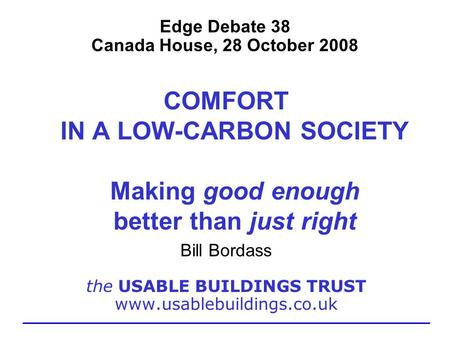Edge Debate 38 Canada House, 28 October 2008 COMFORT IN A LOW-CARBON SOCIETY Making good enough better than just right Bill Bordass the USABLE BUILDINGS.