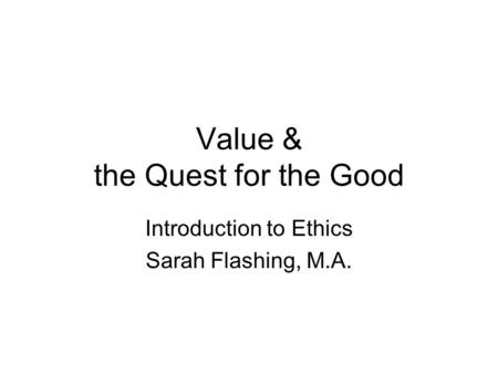 Value & the Quest for the Good Introduction to Ethics Sarah Flashing, M.A.