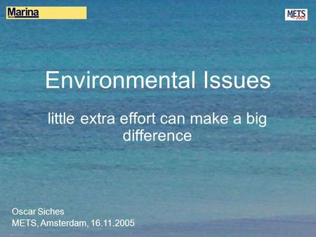 Environmental Issues little extra effort can make a big difference Oscar Siches METS, Amsterdam, 16.11.2005.