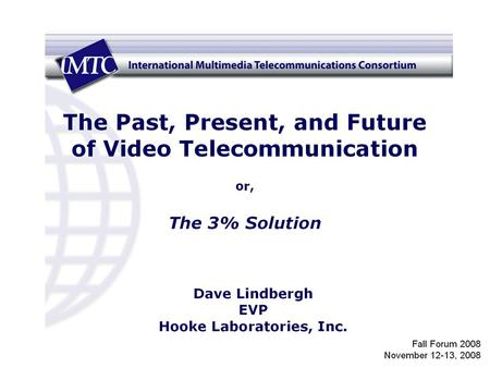 1. 2 The Past, Present, and Future of Video Telecommunication or, The 3% Solution Dave Lindbergh IMTC Fall Forum November 2008.