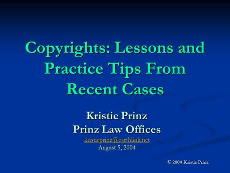 Copyrights: Lessons and Practice Tips From Recent Cases Kristie Prinz Prinz Law Offices August 5, 2004 © 2004 Kristie Prinz.
