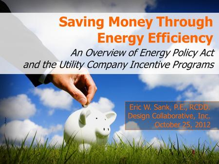 Saving Money Through Energy Efficiency An Overview of Energy Policy Act and the Utility Company Incentive Programs Eric W. Sank, P.E., RCDD. Design Collaborative,