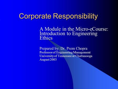 Corporate Responsibility A Module in the Micro-eCourse: Introduction to Engineering Ethics Prepared by: Dr. Prem Chopra Professor of Engineering Management.