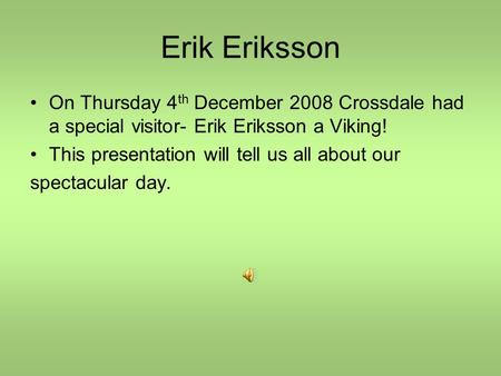 Erik Eriksson On Thursday 4 th December 2008 Crossdale had a special visitor- Erik Eriksson a Viking! This presentation will tell us all about our spectacular.
