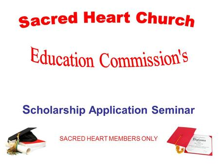 S cholarship Application Seminar SACRED HEART MEMBERS ONLY.