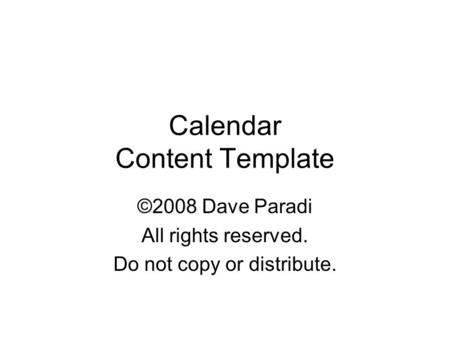 Calendar Content Template ©2008 Dave Paradi All rights reserved. Do not copy or distribute. Copyright 2008 Dave Paradi. All rights reserved.