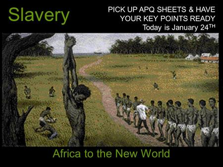Slavery Africa to the New World PICK UP APQ SHEETS & HAVE YOUR KEY POINTS READY Today is January 24 TH.
