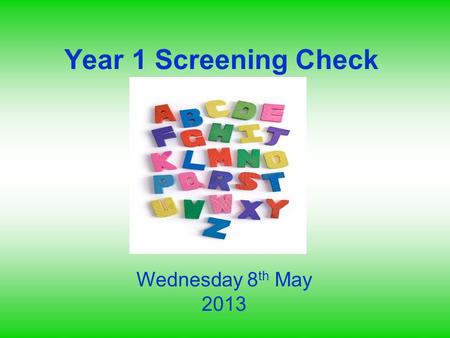 Year 1 Screening Check Wednesday 8 th May 2013. Aims To know the context and background for the Y1 screening check To be familiar with the structure and.