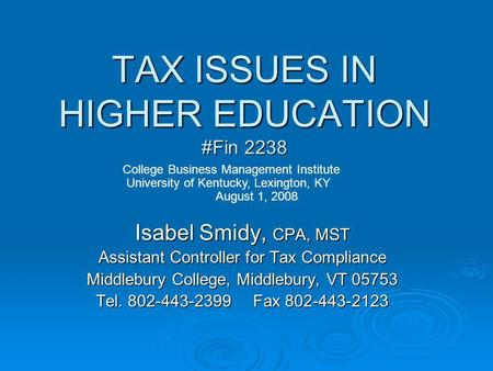 TAX ISSUES IN HIGHER EDUCATION #Fin 2238 Isabel Smidy, CPA, MST Assistant Controller for Tax Compliance Middlebury College, Middlebury, VT 05753 Tel.