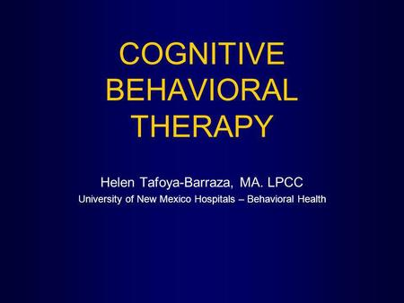 COGNITIVE BEHAVIORAL THERAPY Helen Tafoya-Barraza, MA. LPCC University of New Mexico Hospitals – Behavioral Health.