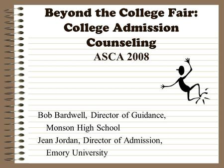Beyond the College Fair: College Admission Counseling ASCA 2008 Bob Bardwell, Director of Guidance, Monson High School Jean Jordan, Director of Admission,