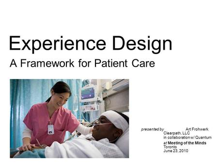 Experience Design A Framework for Patient Care presented by Art Frohwerk Clearpath, LLC in collaboration w/ Quantum at Meeting of the Minds Toronto June.