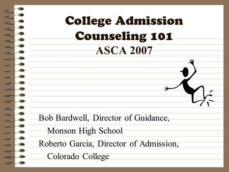 College Admission Counseling 101 ASCA 2007 Bob Bardwell, Director of Guidance, Monson High School Roberto Garcia, Director of Admission, Colorado College.