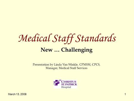 March 13, 20081 Medical Staff Standards New … Challenging Presentation by Linda Van Winkle, CPMSM, CPCS, Manager, Medical Staff Services.