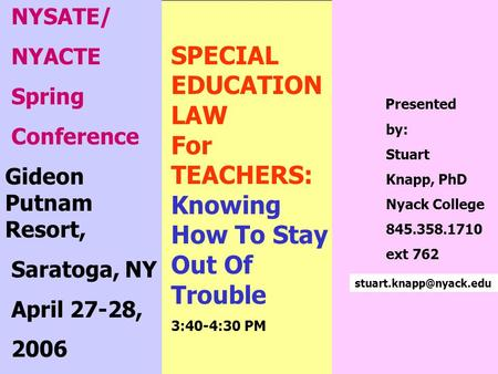1 SPECIAL EDUCATION LAW For TEACHERS: Knowing How To Stay Out Of Trouble 3:40-4:30 PM NYSATE/ NYACTE Spring Conference Gideon Putnam Resort, Saratoga,