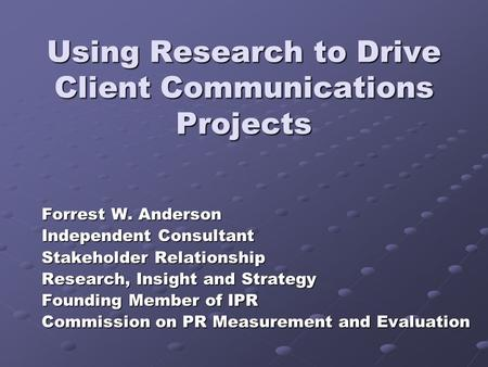 Using Research to Drive Client Communications Projects Forrest W. Anderson Independent Consultant Stakeholder Relationship Research, Insight and Strategy.