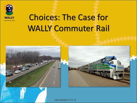 Choices: The Case for WALLY Commuter Rail Last revised 11-12-12.