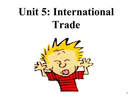 Unit 5: International Trade 1. International Trade Why do people trade? 2.