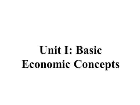 Unit I: Basic Economic Concepts What is Economics in General? Economics is the study of _________. Economics is the science of scarcity. Scarcity is.