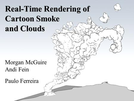 Real-Time Rendering of Cartoon Smoke and Clouds Morgan McGuire Andi Fein Paulo Ferreira.