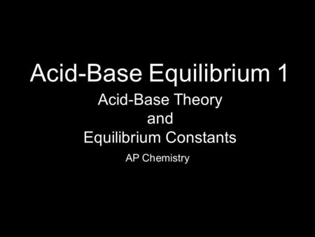 Acid-Base Equilibrium 1 AP Chemistry Acid-Base Theory and Equilibrium Constants.