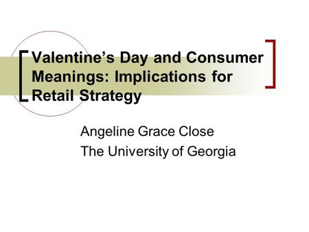 Valentines Day and Consumer Meanings: Implications for Retail Strategy Angeline Grace Close The University of Georgia.