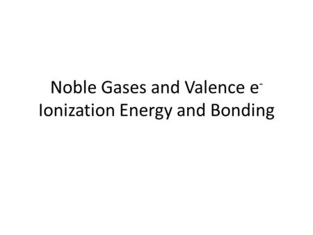Noble Gases and Valence e - Ionization Energy and Bonding.