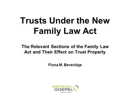 Trusts Under the New Family Law Act The Relevant Sections of the Family Law Act and Their Effect on Trust Property Fiona M. Beveridge.