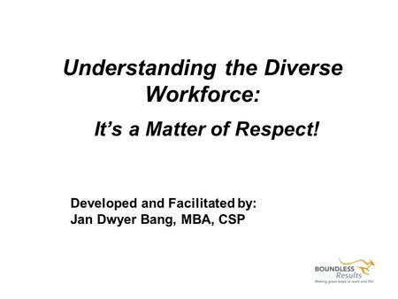 Understanding the Diverse Workforce: Its a Matter of Respect! Developed and Facilitated by: Jan Dwyer Bang, MBA, CSP.