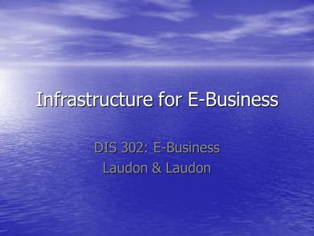 Infrastructure for E-Business DIS 302: E-Business Laudon & Laudon.