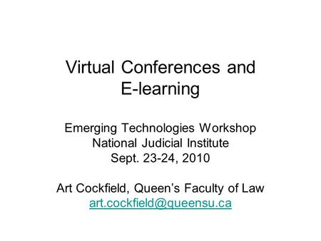 Virtual Conferences and E-learning Emerging Technologies Workshop National Judicial Institute Sept. 23-24, 2010 Art Cockfield, Queens Faculty of Law