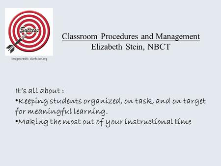 Classroom Procedures and Management Elizabeth Stein, NBCT Image credit: clarkston.org Its all about : Keeping students organized, on task, and on target.