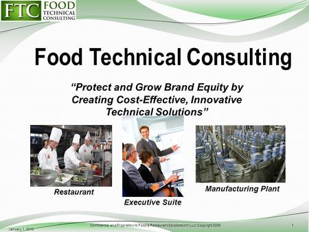Protect and Grow Brand Equity by Creating Cost-Effective, Innovative Technical Solutions January 1, 2010 Confidential and Proprietary to Food & Restaurant.