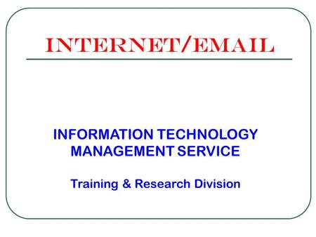 Internet/email INFORMATION TECHNOLOGY MANAGEMENT SERVICE Training & Research Division.