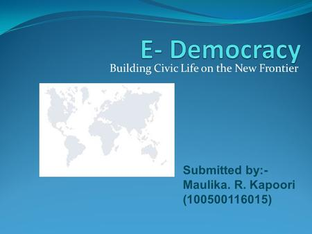 Building Civic Life on the New Frontier Submitted by:- Maulika. R. Kapoori (100500116015)