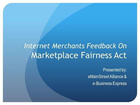 Internet Merchants Feedback On Marketplace Fairness Act Presented by: eMainStreet Alliance & e-Business Express.
