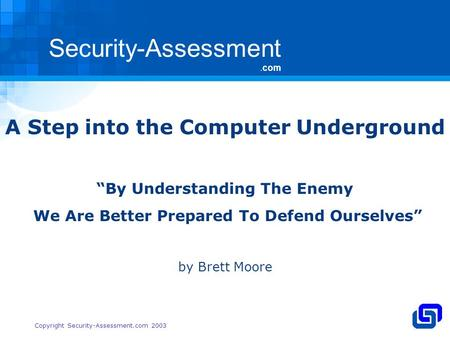 Security-Assessment.com Copyright Security-Assessment.com 2003 A Step into the Computer Underground By Understanding The Enemy We Are Better Prepared To.